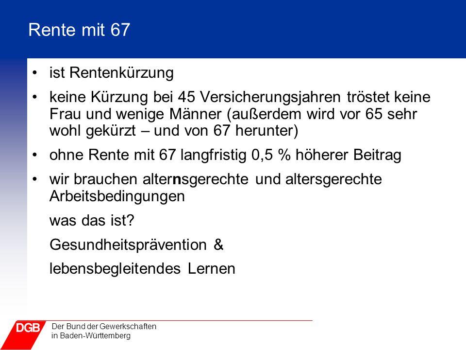 Der Bund der Gewerkschaften in Baden-Württemberg Rente mit 67 ist Rentenkürzung keine Kürzung bei 45 Versicherungsjahren tröstet keine Frau und wenige