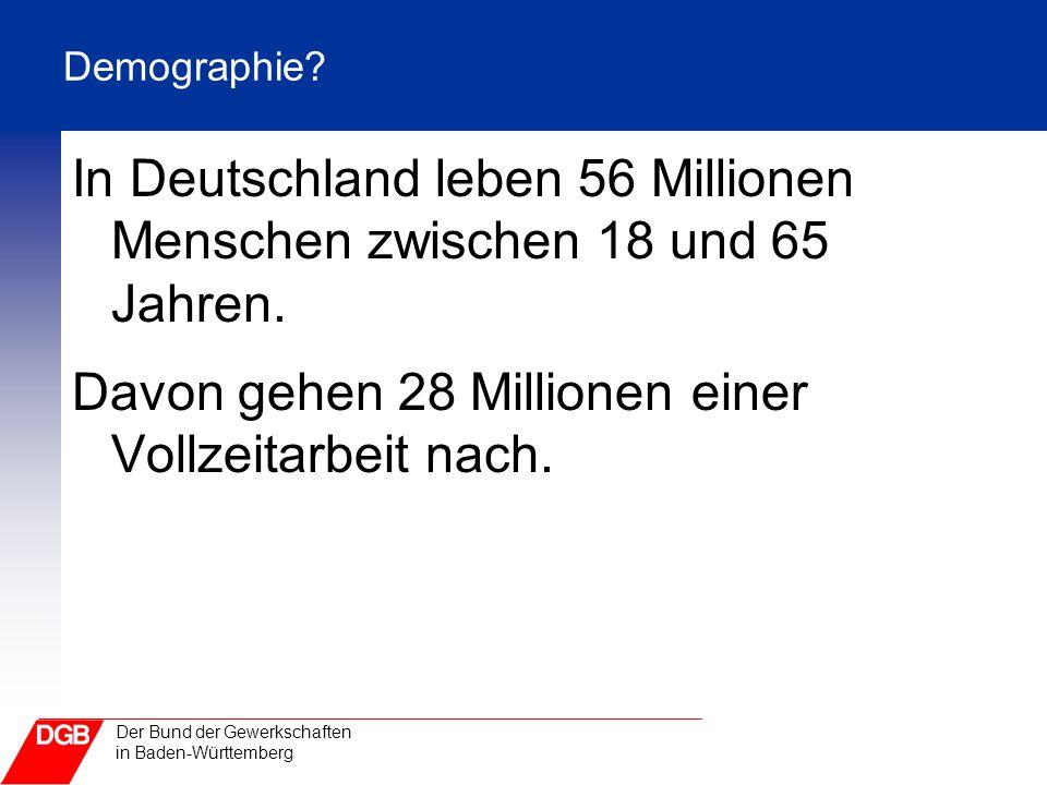 Der Bund der Gewerkschaften in Baden-Württemberg Demographie? In Deutschland leben 56 Millionen Menschen zwischen 18 und 65 Jahren. Davon gehen 28 Mil