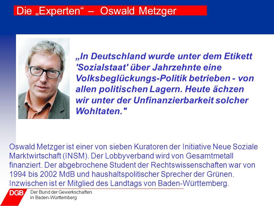 """Der Bund der Gewerkschaften in Baden-Württemberg Die """"Experten"""" – Oswald Metzger """"In Deutschland wurde unter dem Etikett 'Sozialstaat' über Jahrzehnte"""