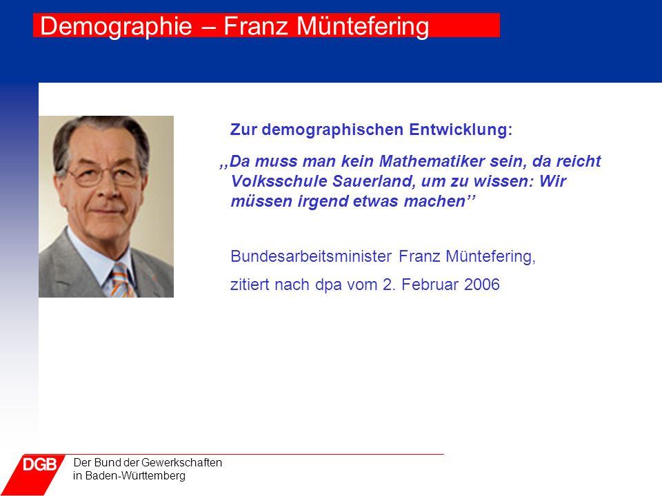 Der Bund der Gewerkschaften in Baden-Württemberg Demographie – Franz Müntefering Zur demographischen Entwicklung: ''Da muss man kein Mathematiker sein