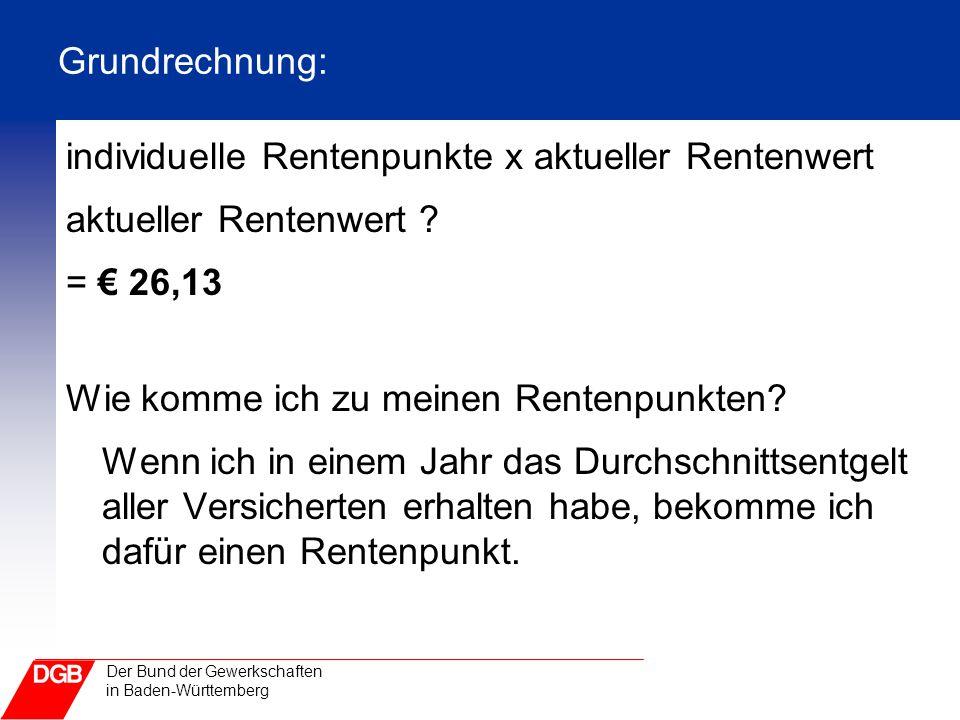 Der Bund der Gewerkschaften in Baden-Württemberg Grundrechnung: individuelle Rentenpunkte x aktueller Rentenwert aktueller Rentenwert ? = € 26,13 Wie