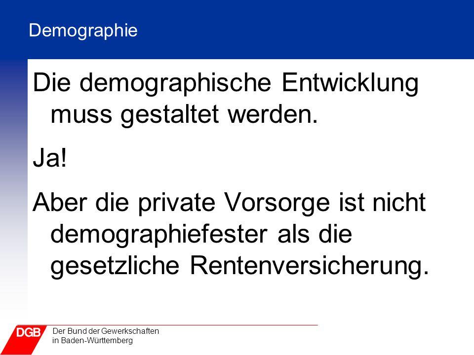 Der Bund der Gewerkschaften in Baden-Württemberg Demographie Die demographische Entwicklung muss gestaltet werden. Ja! Aber die private Vorsorge ist n