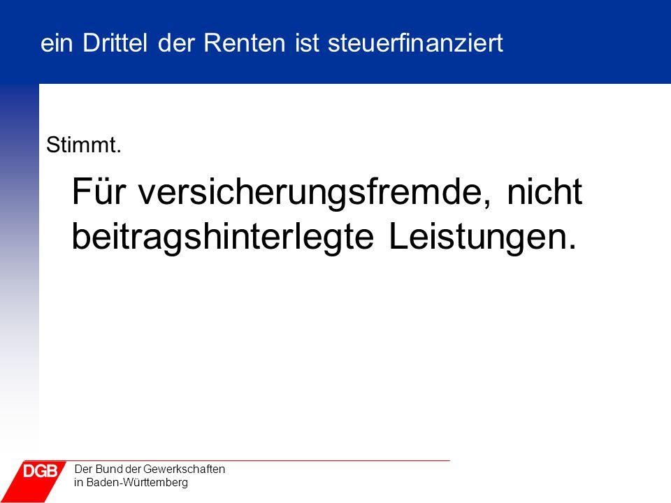 Der Bund der Gewerkschaften in Baden-Württemberg ein Drittel der Renten ist steuerfinanziert Stimmt. Für versicherungsfremde, nicht beitragshinterlegt
