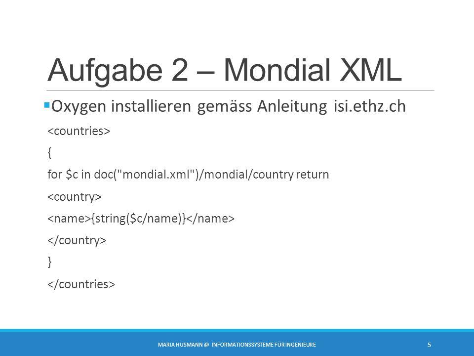 Aufgabe 2 – Mondial XML  Oxygen installieren gemäss Anleitung isi.ethz.ch { for $c in doc(