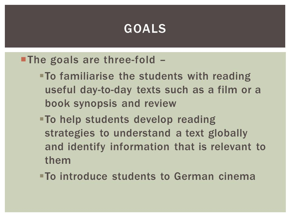  The goals are three-fold –  To familiarise the students with reading useful day-to-day texts such as a film or a book synopsis and review  To help
