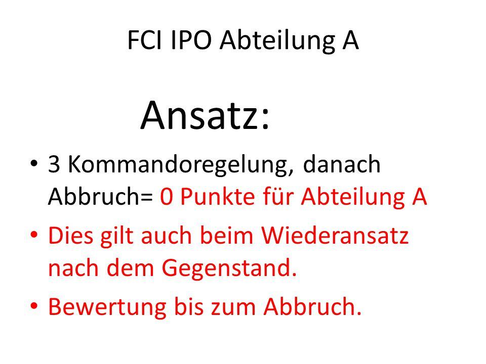 FCI IPO Abteilung A Ansatz: 3 Kommandoregelung, danach Abbruch= 0 Punkte für Abteilung A Dies gilt auch beim Wiederansatz nach dem Gegenstand.