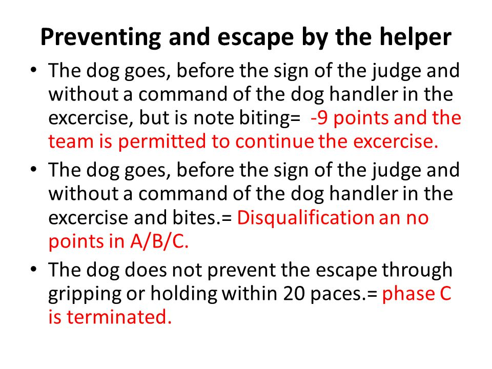 Preventing and escape by the helper The dog goes, before the sign of the judge and without a command of the dog handler in the excercise, but is note biting= -9 points and the team is permitted to continue the excercise.