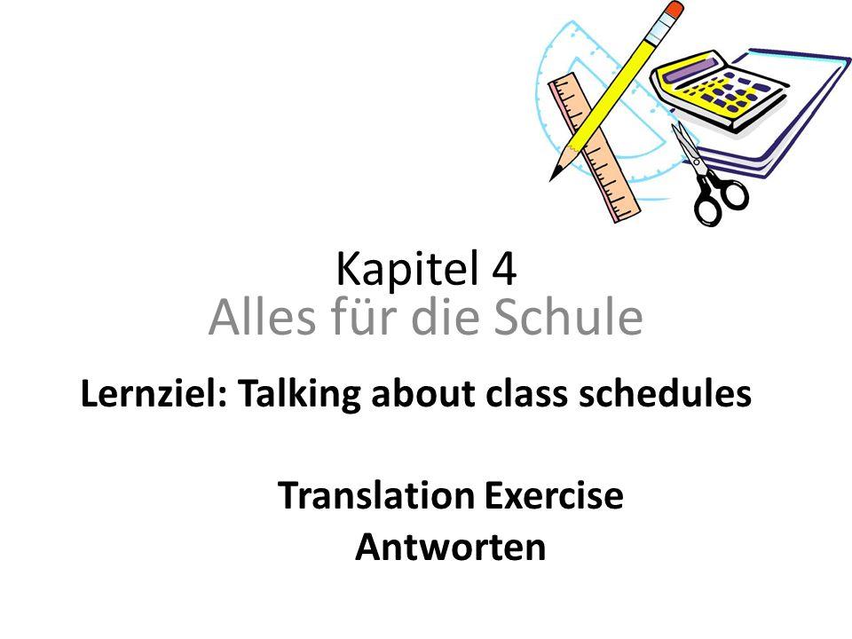 Kapitel 4 Alles für die Schule Lernziel: Talking about class schedules Translation Exercise Antworten