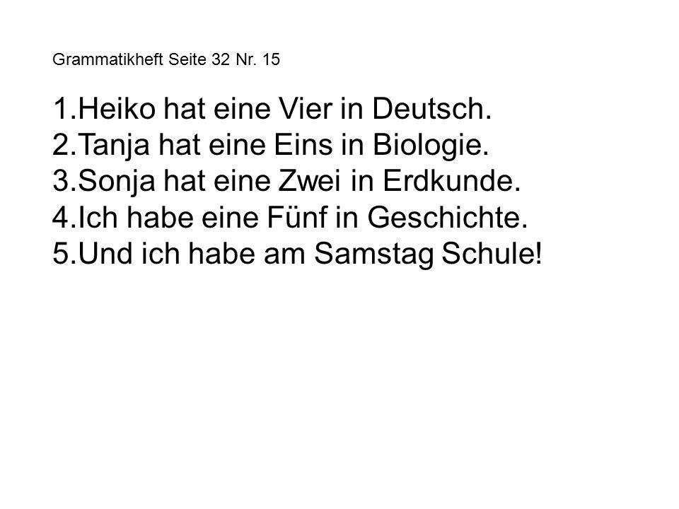 Grammatikheft Seite 32 Nr. 15 1.Heiko hat eine Vier in Deutsch.
