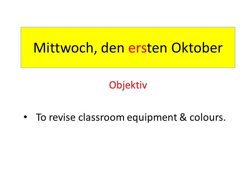 Mittwoch, den ersten Oktober Objektiv To revise classroom equipment & colours.