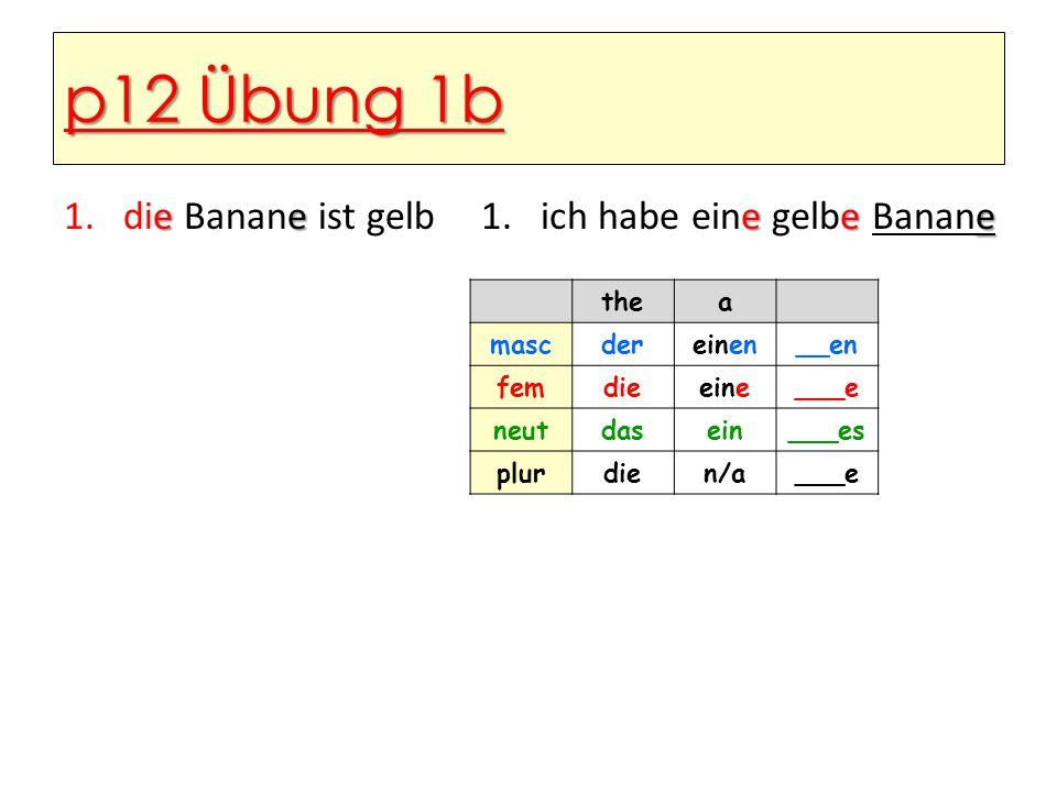 p12 Übung 1b ee 1.die Banane ist gelb eee 1.ich habe eine gelbe Banane thea mascdereinen__en femdieeine___e neutdasein___es plurdien/a___e