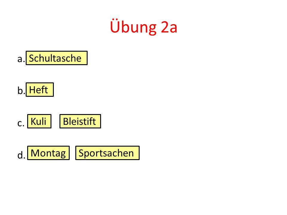 Übung 2a a. b. c. d. Schultasche Heft KuliBleistift MontagSportsachen