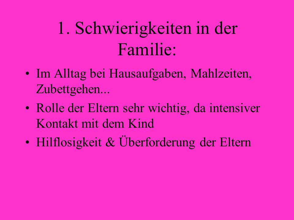 1. Schwierigkeiten in der Familie: Im Alltag bei Hausaufgaben, Mahlzeiten, Zubettgehen... Rolle der Eltern sehr wichtig, da intensiver Kontakt mit dem