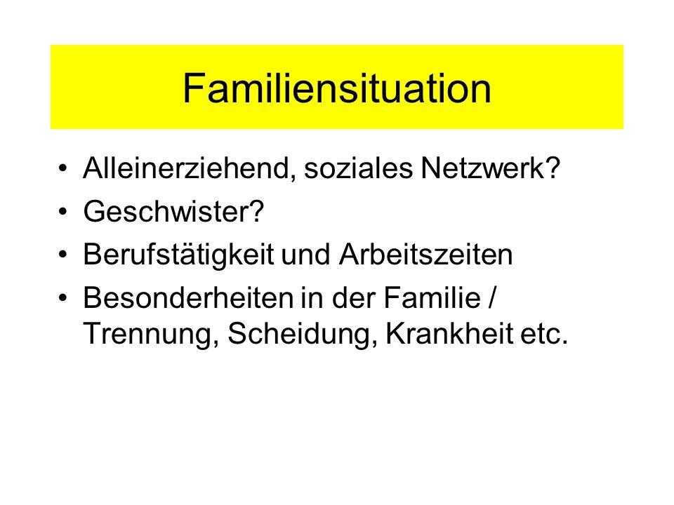 Familiensituation Alleinerziehend, soziales Netzwerk? Geschwister? Berufstätigkeit und Arbeitszeiten Besonderheiten in der Familie / Trennung, Scheidu