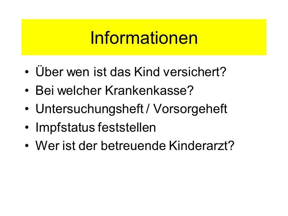 Informationen Über wen ist das Kind versichert? Bei welcher Krankenkasse? Untersuchungsheft / Vorsorgeheft Impfstatus feststellen Wer ist der betreuen