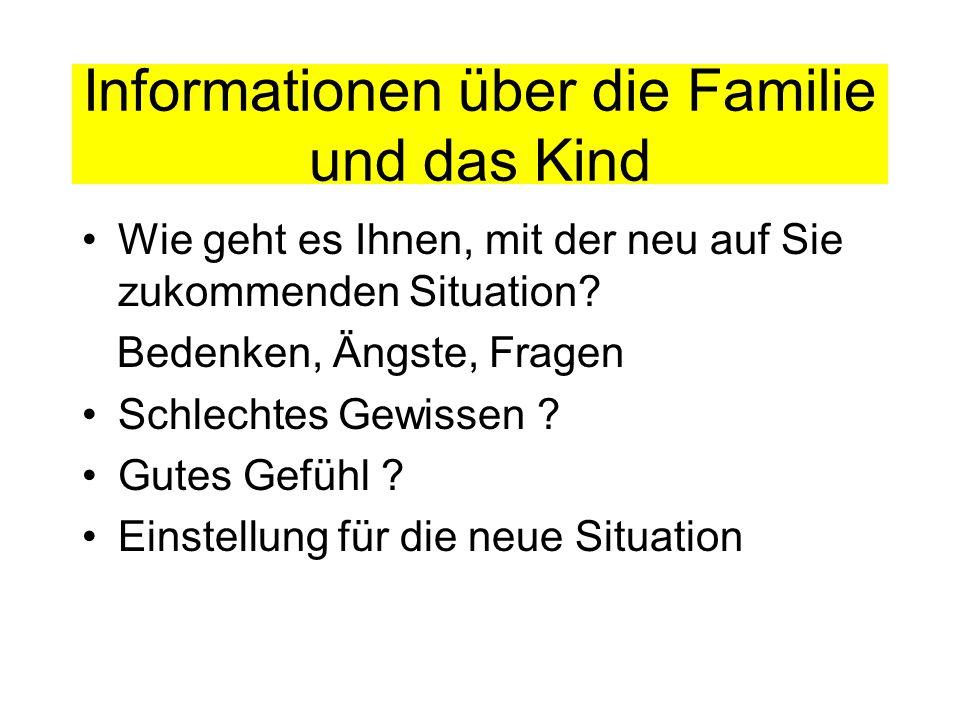 Informationen über die Familie und das Kind Wie geht es Ihnen, mit der neu auf Sie zukommenden Situation? Bedenken, Ängste, Fragen Schlechtes Gewissen