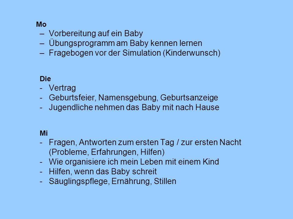 Mo –Vorbereitung auf ein Baby –Übungsprogramm am Baby kennen lernen –Fragebogen vor der Simulation (Kinderwunsch) Die -Vertrag -Geburtsfeier, Namensgebung, Geburtsanzeige -Jugendliche nehmen das Baby mit nach Hause Mi -Fragen, Antworten zum ersten Tag / zur ersten Nacht (Probleme, Erfahrungen, Hilfen) -Wie organisiere ich mein Leben mit einem Kind -Hilfen, wenn das Baby schreit -Säuglingspflege, Ernährung, Stillen