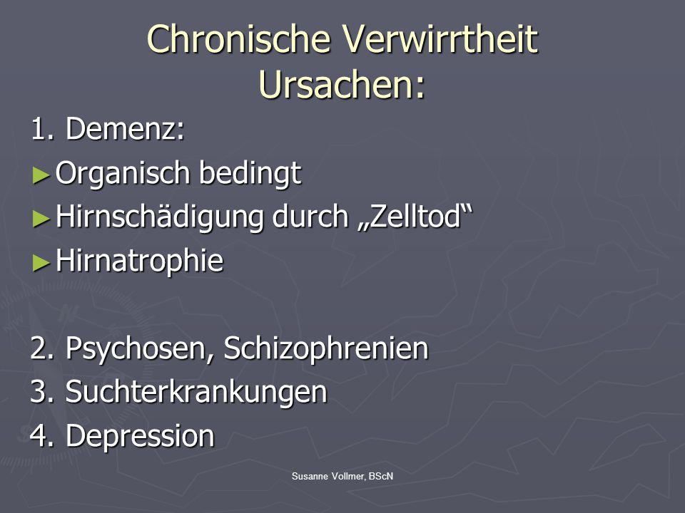 """Susanne Vollmer, BScN Chronische Verwirrtheit Ursachen: 1. Demenz: ► Organisch bedingt ► Hirnschädigung durch """"Zelltod"""" ► Hirnatrophie 2. Psychosen, S"""