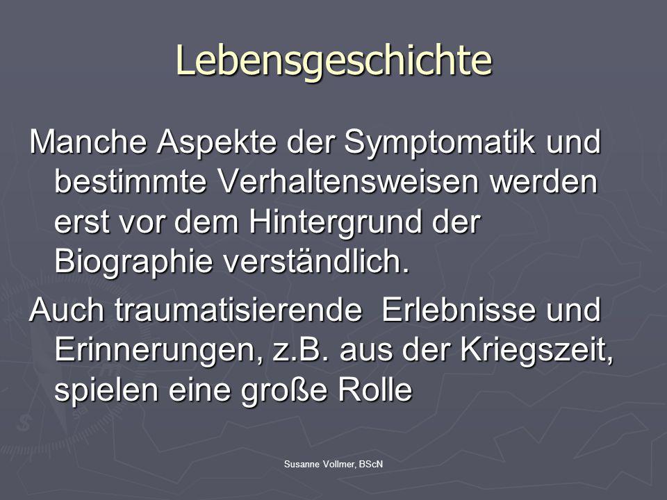 Susanne Vollmer, BScN Lebensgeschichte Manche Aspekte der Symptomatik und bestimmte Verhaltensweisen werden erst vor dem Hintergrund der Biographie ve