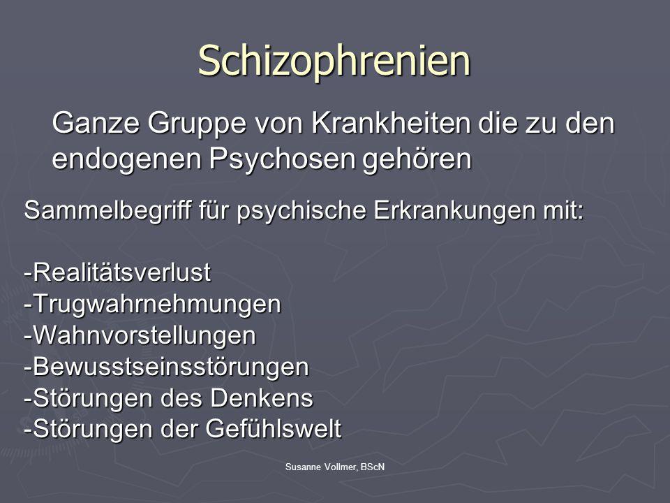 Susanne Vollmer, BScN Schizophrenien Ganze Gruppe von Krankheiten die zu den endogenen Psychosen gehören Sammelbegriff für psychische Erkrankungen mit