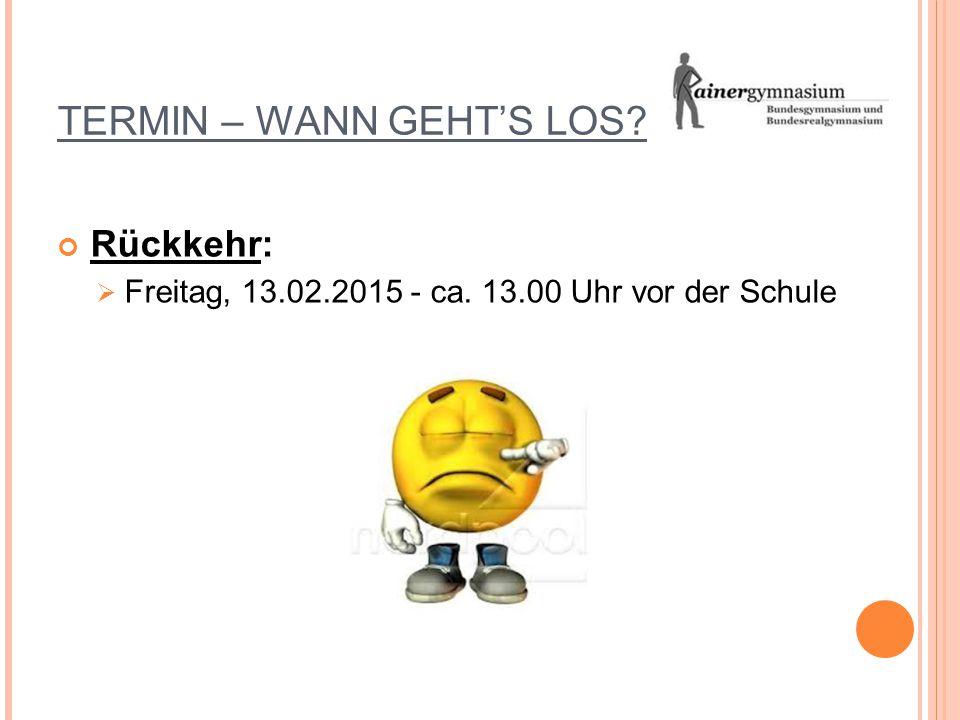 TERMIN – WANN GEHT'S LOS? Rückkehr:  Freitag, 13.02.2015 - ca. 13.00 Uhr vor der Schule