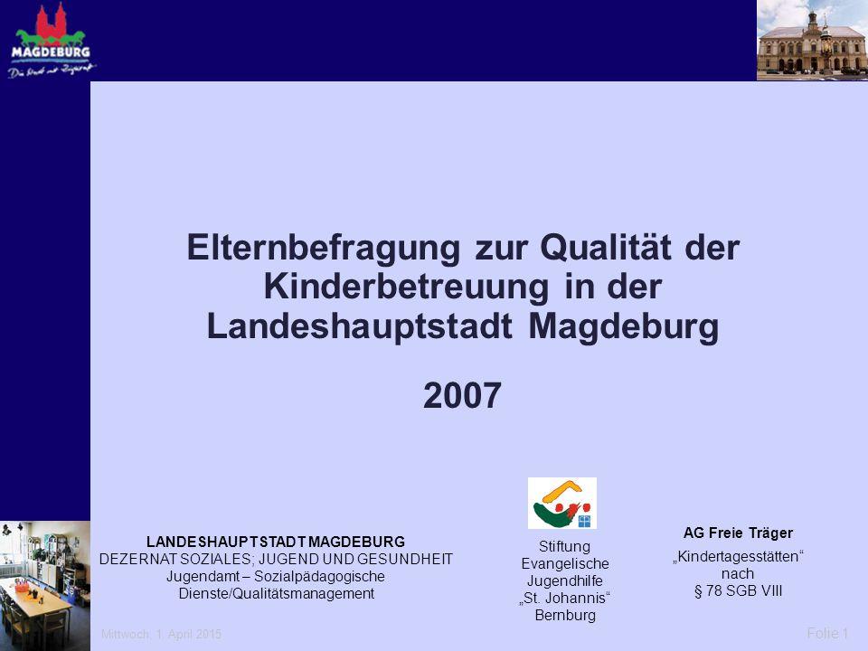 Mittwoch, 1. April 2015 Folie 1 Elternbefragung zur Qualität der Kinderbetreuung in der Landeshauptstadt Magdeburg 2007 LANDESHAUPTSTADT MAGDEBURG DEZ