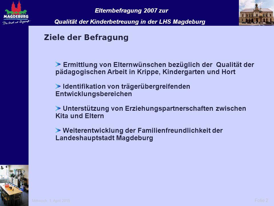 Mittwoch, 1. April 2015 Folie 2 Elternbefragung 2007 zur Qualität der Kinderbetreuung in der LHS Magdeburg Ziele der Befragung Ermittlung von Elternwü
