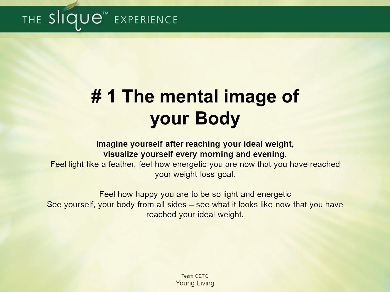 #1 Dein mentales Bild von deinem Körper Stell dir dich selbst mit deinem Idealgewicht vor, visualisiere dich jeden Morgen und Abend. Fühle dich so lei