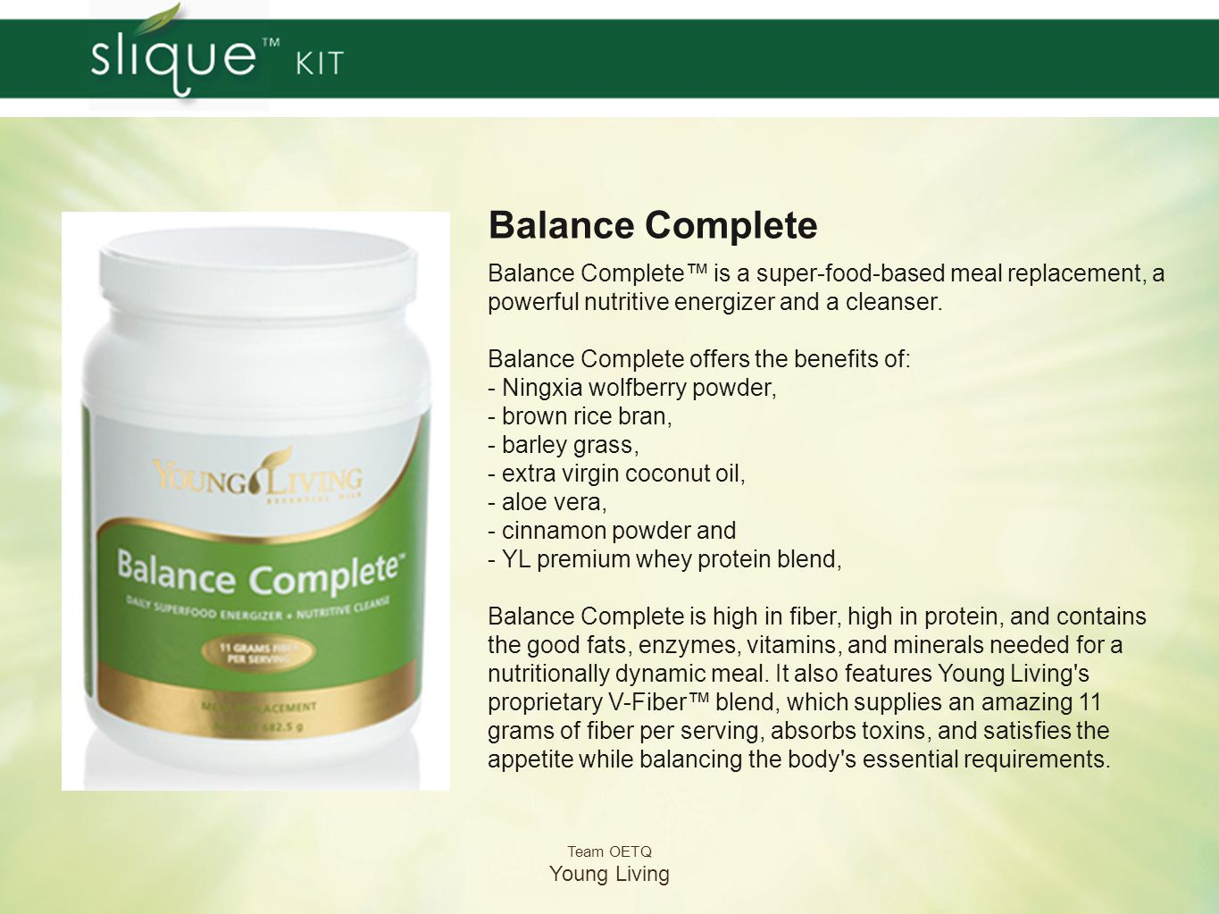 Team OETQ Young Living Balance Complete Add two scoops of Balance Complete to 8-10 ounces of cold water or the milk of your choice.