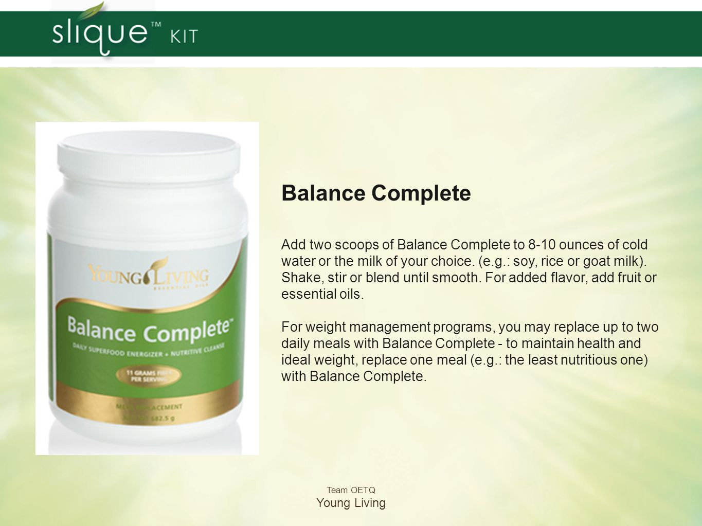 Team OETQ Young Living Balance Complete Add two scoops of Balance Complete to 8-10 ounces of cold water or the milk of your choice. (e.g.: soy, rice o