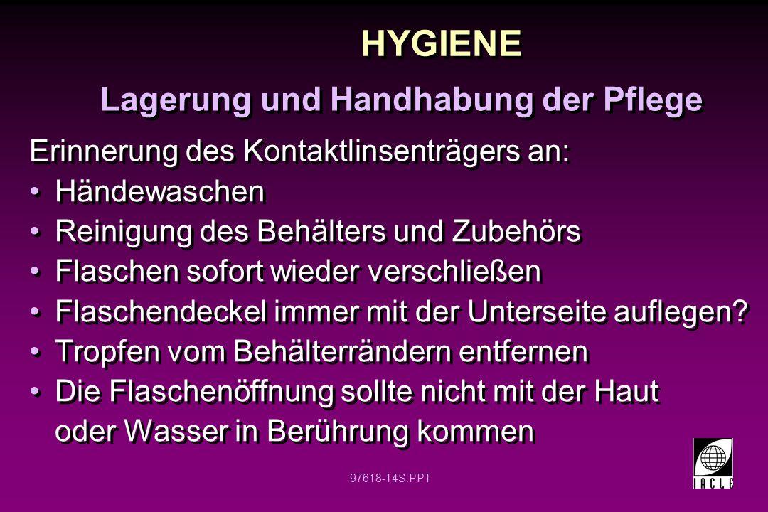 97618-14S.PPT HYGIENE Erinnerung des Kontaktlinsenträgers an: Händewaschen Reinigung des Behälters und Zubehörs Flaschen sofort wieder verschließen Flaschendeckel immer mit der Unterseite auflegen.