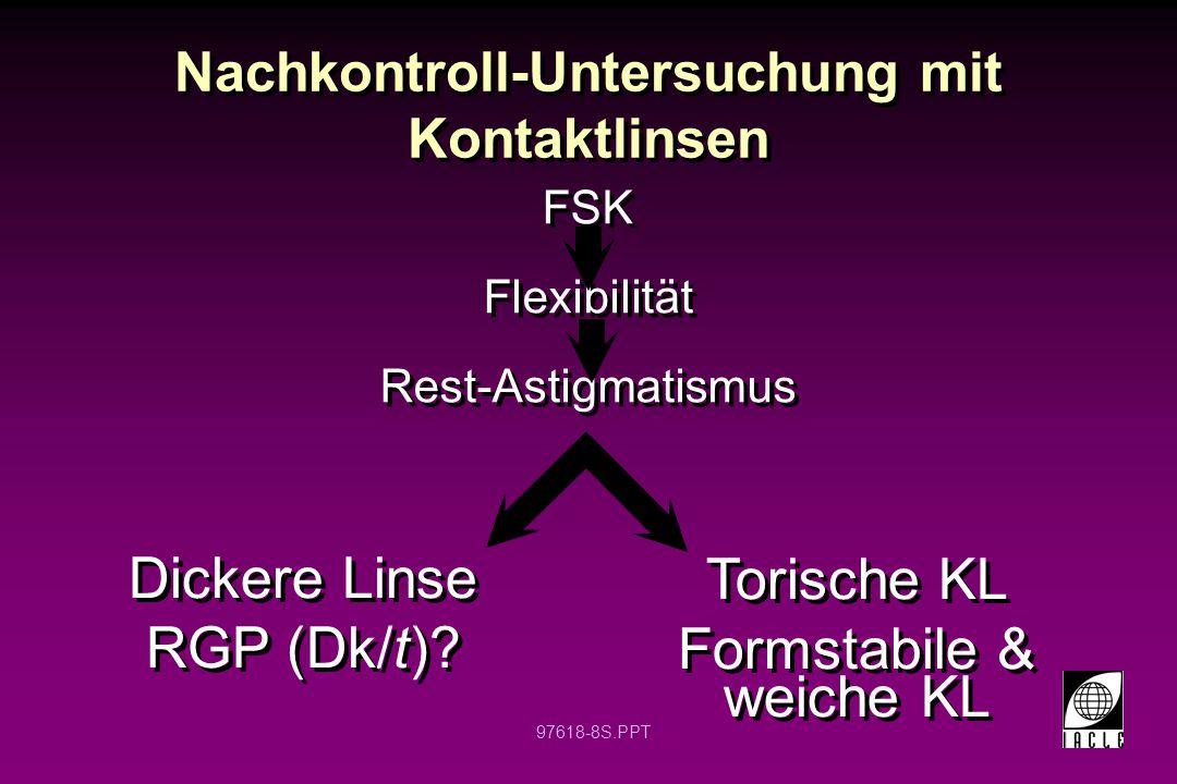 97618-8S.PPT Nachkontroll-Untersuchung mit Kontaktlinsen FSK Flexibilität Rest-Astigmatismus FSK Flexibilität Rest-Astigmatismus Dickere Linse RGP (Dk/t).