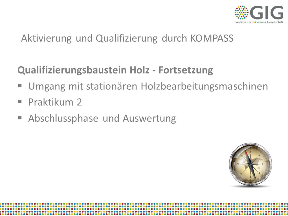 Aktivierung und Qualifizierung durch KOMPASS Qualifizierungsbaustein Holz - Fortsetzung  Umgang mit stationären Holzbearbeitungsmaschinen  Praktikum