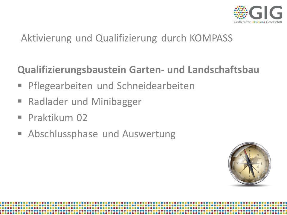 Aktivierung und Qualifizierung durch KOMPASS Qualifizierungsbaustein Garten- und Landschaftsbau  Pflegearbeiten und Schneidearbeiten  Radlader und M