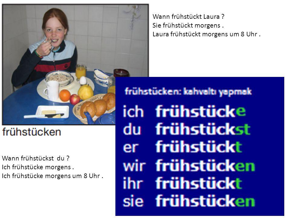 Wann frühstückt Laura ? Sie frühstückt morgens. Laura frühstückt morgens um 8 Uhr. Wann frühstückst du ? Ich frühstücke morgens. Ich frühstücke morgen