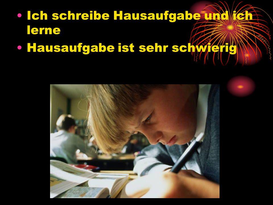 Ich schreibe Hausaufgabe und ich lerne Hausaufgabe ist sehr schwierig