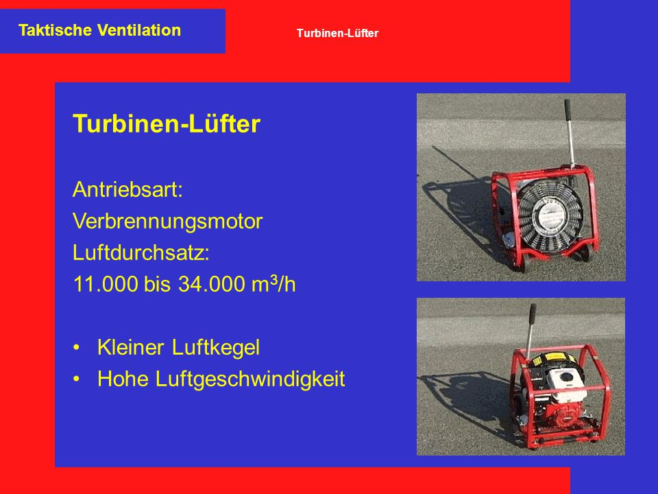 Turbinen-Lüfter Antriebsart: Verbrennungsmotor Luftdurchsatz: 11.000 bis 34.000 m 3 /h Kleiner Luftkegel Hohe Luftgeschwindigkeit Taktische Ventilatio