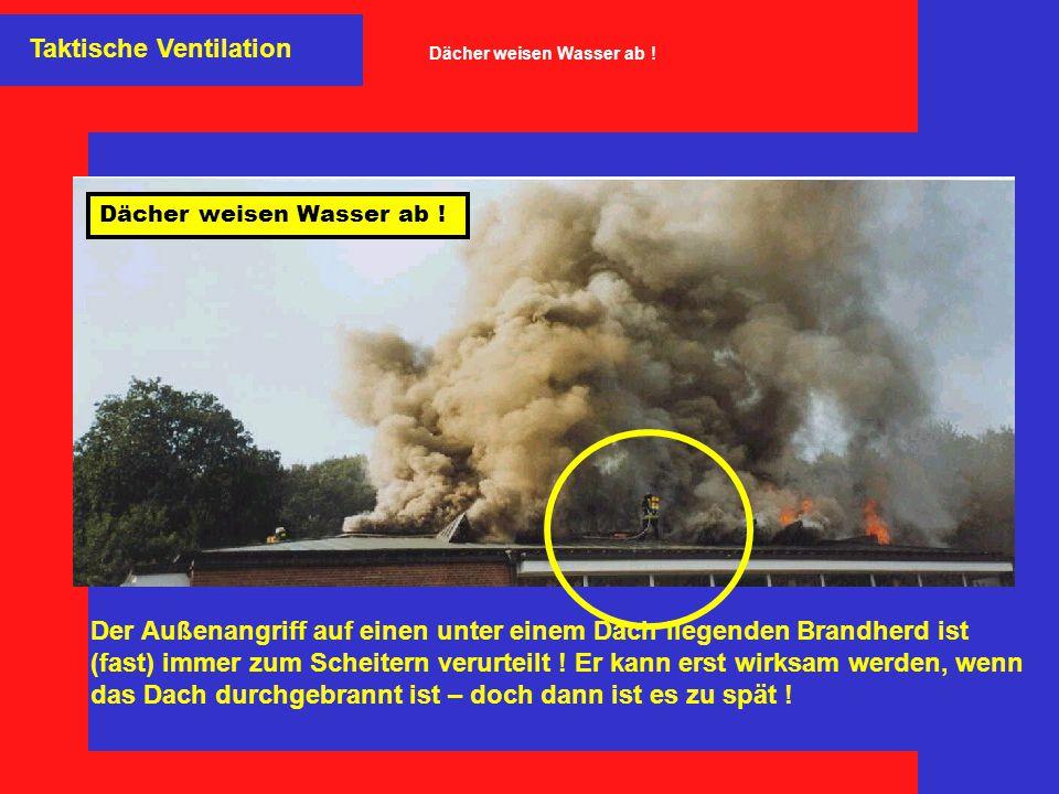 Taktische Ventilation Der Außenangriff auf einen unter einem Dach liegenden Brandherd ist (fast) immer zum Scheitern verurteilt ! Er kann erst wirksam