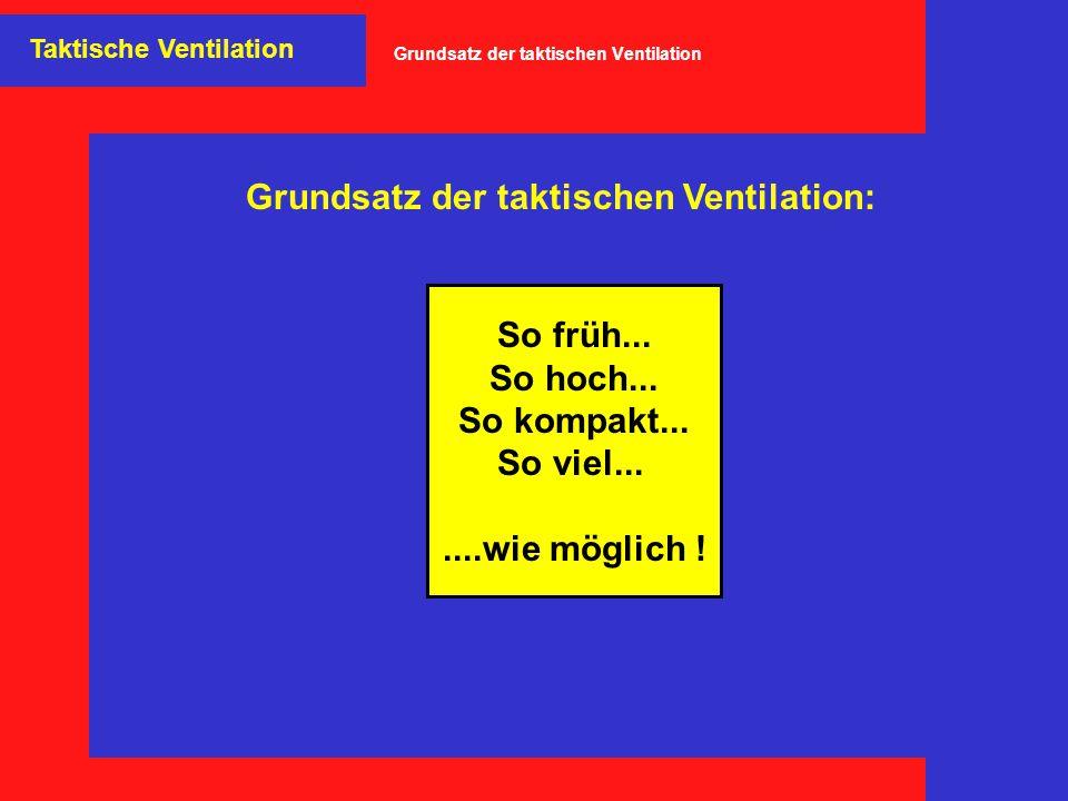So früh... So hoch... So kompakt... So viel.......wie möglich ! Grundsatz der taktischen Ventilation: Taktische Ventilation Grundsatz der taktischen V