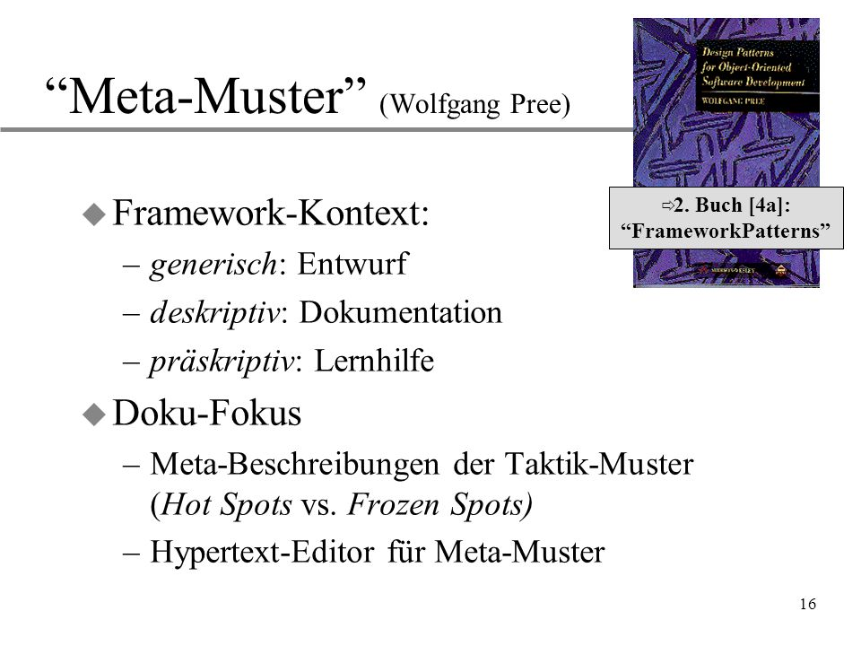 "16 ""Meta-Muster"" (Wolfgang Pree) u Framework-Kontext: –generisch: Entwurf –deskriptiv: Dokumentation –präskriptiv: Lernhilfe u Doku-Fokus –Meta-Beschr"