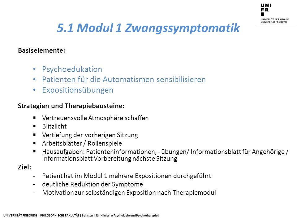 UNIVERSITÄT FRIBOURG| PHILOSOPHISCHE FAKULTÄT | Lehrstuhl für Klinische Psychologie und Psychotherapie| 5.1 Modul 1 Zwangssymptomatik Basiselemente: