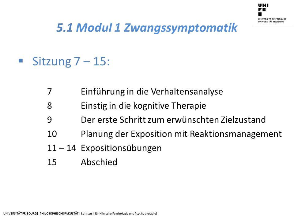 UNIVERSITÄT FRIBOURG| PHILOSOPHISCHE FAKULTÄT | Lehrstuhl für Klinische Psychologie und Psychotherapie| 5.1 Modul 1 Zwangssymptomatik  Sitzung 7 – 1