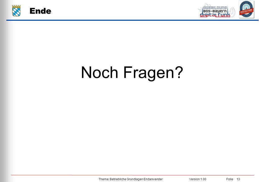 Thema: Betriebliche Grundlagen EndanwenderVersion 1.00 Folie 13 Noch Fragen? Ende