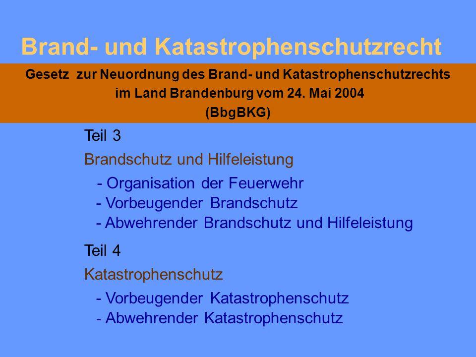 Brand- und Katastrophenschutzrecht Gesetz zur Neuordnung des Brand- und Katastrophenschutzrechts im Land Brandenburg vom 24. Mai 2004 (BbgBKG) Teil 2