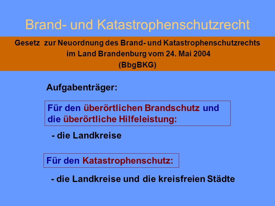 Brand- und Katastrophenschutzrecht Gesetz zur Neuordnung des Brand- und Katastrophenschutzrechts im Land Brandenburg vom 24. Mai 2004 (BbgBKG) - die a