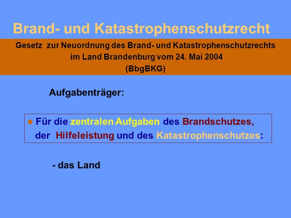 Brand- und Katastrophenschutzrecht Gesetz zur Neuordnung des Brand- und Katastrophenschutzrechts im Land Brandenburg vom 24. Mai 2004 (BbgBKG) Für den