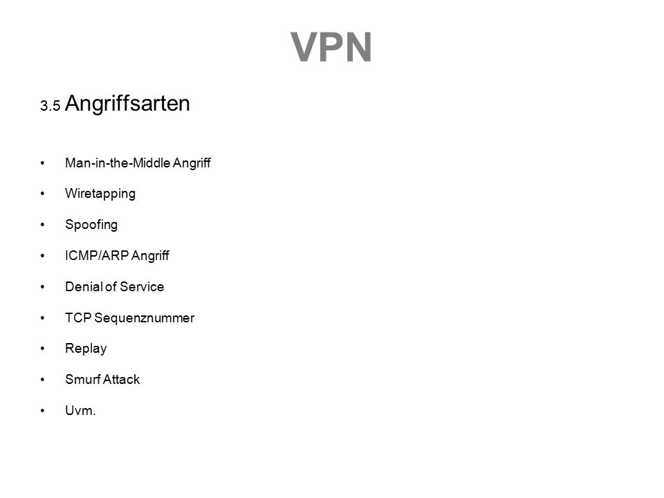 VPN 3.5 Angriffsarten Man-in-the-Middle Angriff Wiretapping Spoofing ICMP/ARP Angriff Denial of Service TCP Sequenznummer Replay Smurf Attack Uvm.
