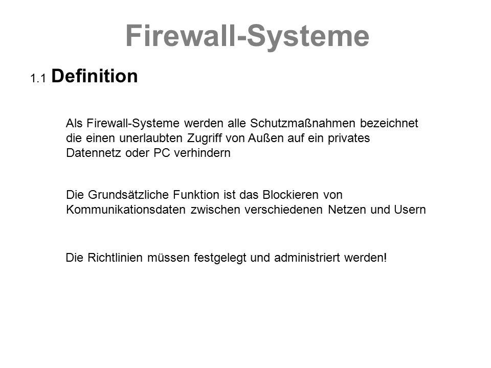 Firewall-Systeme 1.2 Unterscheidungsmerkmale nach Art  Hardware Firewall  Software Firewall  Kombinierte Firewall nach Funktion  Paketfilter Softwarebasiert Wertet Inhalte der Pakete aus  Proxy (Application Gateway) Hardwarebasiert Protokolliert Daten Ein- und Ausgang Stellt Nutzerprofile bereit (Rechteverwaltung) NAT-Funktion Netze werden physikalisch getrennt Etherchannel