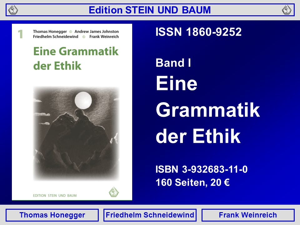 Edition STEIN UND BAUM Thomas HoneggerFriedhelm SchneidewindFrank Weinreich ISSN 1860-9252 Band I Eine Grammatik der Ethik ISBN 3-932683-11-0 160 Seiten, 20 €