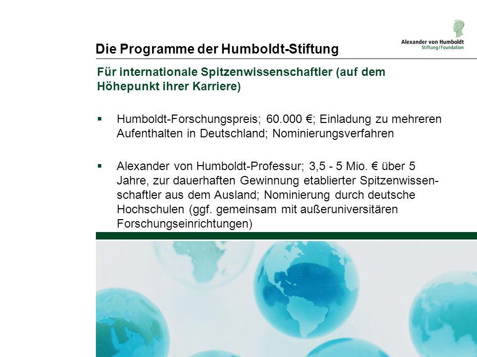 Die Programme der Humboldt-Stiftung Für internationale Spitzenwissenschaftler (auf dem Höhepunkt ihrer Karriere)  Humboldt-Forschungspreis; 60.000 €; Einladung zu mehreren Aufenthalten in Deutschland; Nominierungsverfahren  Alexander von Humboldt-Professur; 3,5 - 5 Mio.